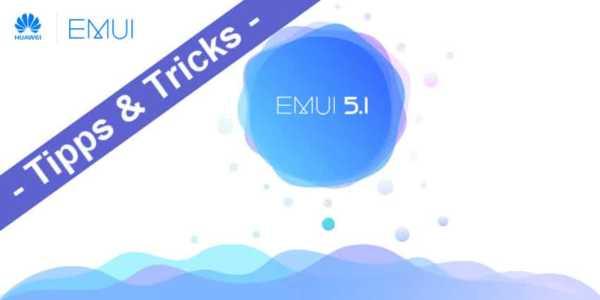 Huawei und Honor – die besten Tipps und Tricks für die EMUI 5.1 Oberfläche
