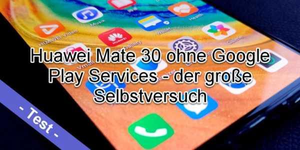 Huawei Mate 30 ohne Google Services - der große Selbstversuch